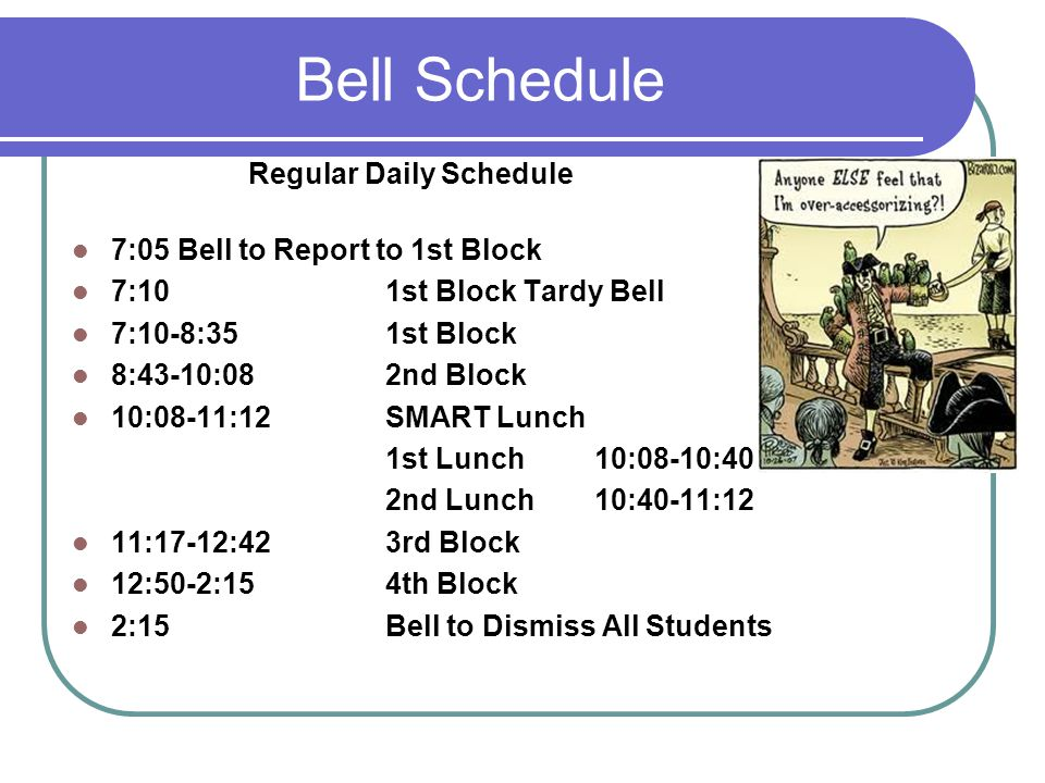 Bell Schedule Regular Daily Schedule 7:05 Bell to Report to 1st Block 7:101st Block Tardy Bell 7:10-8:351st Block 8:43-10:082nd Block 10:08-11:12SMART Lunch 1st Lunch10:08-10:40 2nd Lunch10:40-11:12 11:17-12:423rd Block 12:50-2:154th Block 2:15Bell to Dismiss All Students