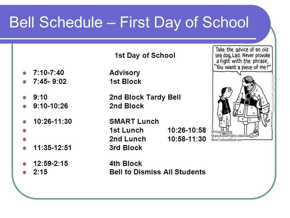 Bell Schedule – First Day of School 1st Day of School 7:10-7:40 Advisory 7:45- 9:021st Block 9:102nd Block Tardy Bell 9:10-10:262nd Block 10:26-11:30SMART Lunch 1st Lunch10:26-10:58 2nd Lunch10:58-11:30 11:35-12:513rd Block 12:59-2:154th Block 2:15Bell to Dismiss All Students