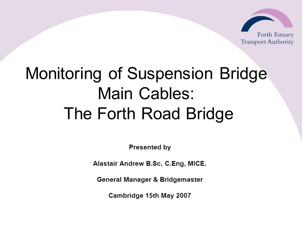 Monitoring of Suspension Bridge Main Cables: The Forth Road Bridge Presented by Alastair Andrew B.Sc, C.Eng, MICE.