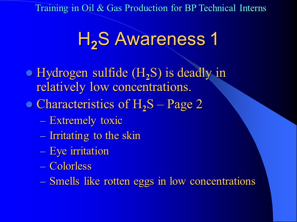 Training in Oil & Gas Production for BP Technical Interns H 2 S Awareness 2 Characteristics of H 2 S continued – Page 3 – Heavier than air – settles in low areas – Highly corrosive – causes metal fatigue – High flammable – can be explosive – Burns with a blue flame – Combines easily with other liquids Forms sulfuric acid in water.