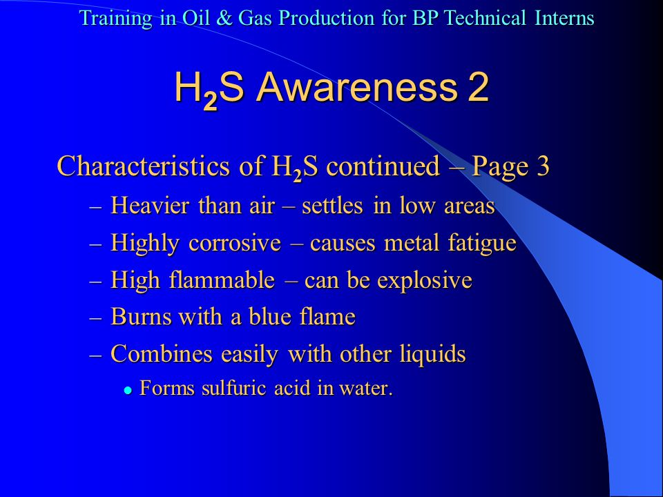 Training in Oil & Gas Production for BP Technical Interns Pages 4-7 in HSE Manual Smells – 0.13+ ppm Smells – 0.13+ ppm Irritate eyes – 10 ppm Irritate eyes – 10 ppm Need PPE – 10+ ppm Need PPE – 10+ ppm Headache Headache STEL – 15 ppm STEL – 15 ppm Stinks – 20+ ppm Stinks – 20+ ppm H 2 S Awareness 3 Symptoms and concentration 1