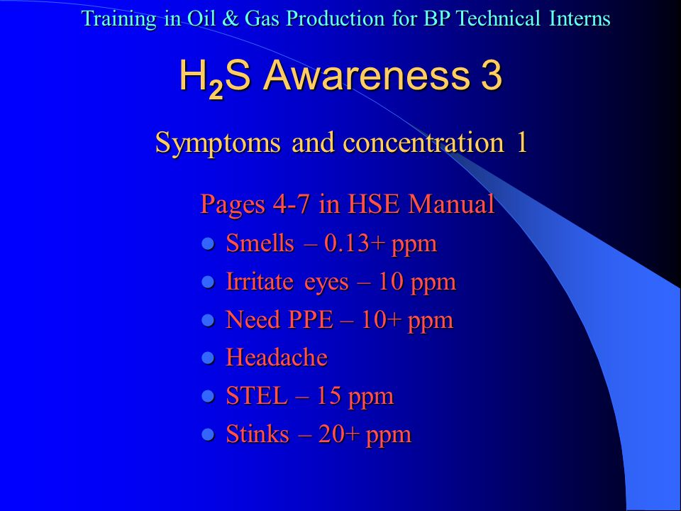 Training in Oil & Gas Production for BP Technical Interns Fatigue Fatigue Nausea Nausea Coughing - 100 ppm Coughing - 100 ppm Loss of smell Loss of smell Dizziness Dizziness Irrational behavior Irrational behavior Burns eyes – 200 ppm Burns eyes – 200 ppm H 2 S Awareness 4 Symptoms and concentration 2