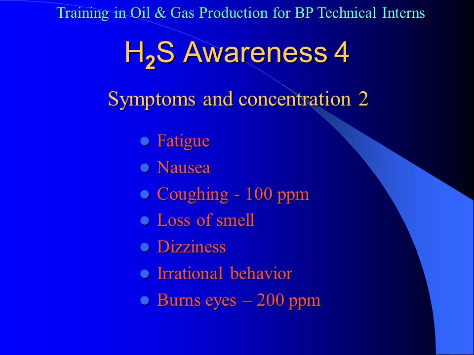 Training in Oil & Gas Production for BP Technical Interns H 2 S Awareness 5 Symptoms and concentration 3 Burns throat Burns throat Irritate skin Irritate skin Vomiting Vomiting Pass out – 500+ ppm Pass out – 500+ ppm Lungs failing – 700+ ppm Lungs failing – 700+ ppm Brain failing – 1000+ ppm Brain failing – 1000+ ppm Dead all over – 2000+ ppm Dead all over – 2000+ ppm
