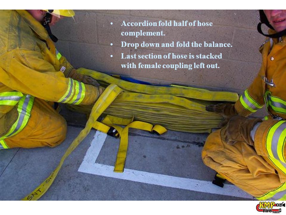 Accordion fold half of hose complement. Drop down and fold the balance. Last section of hose is stacked with female coupling left out.