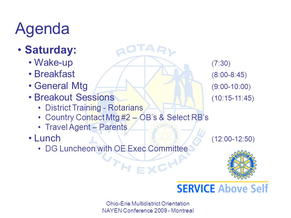 Ohio-Erie Multidistrict Orientation NAYEN Conference 2009 - Montreal Agenda Saturday: Wake-up (7:30) Breakfast (8:00-8:45) General Mtg (9:00-10:00) Breakout Sessions (10:15-11:45) District Training - Rotarians Country Contact Mtg #2 – OB's & Select RB's Travel Agent – Parents Lunch (12:00-12:50) DG Luncheon with OE Exec Committee
