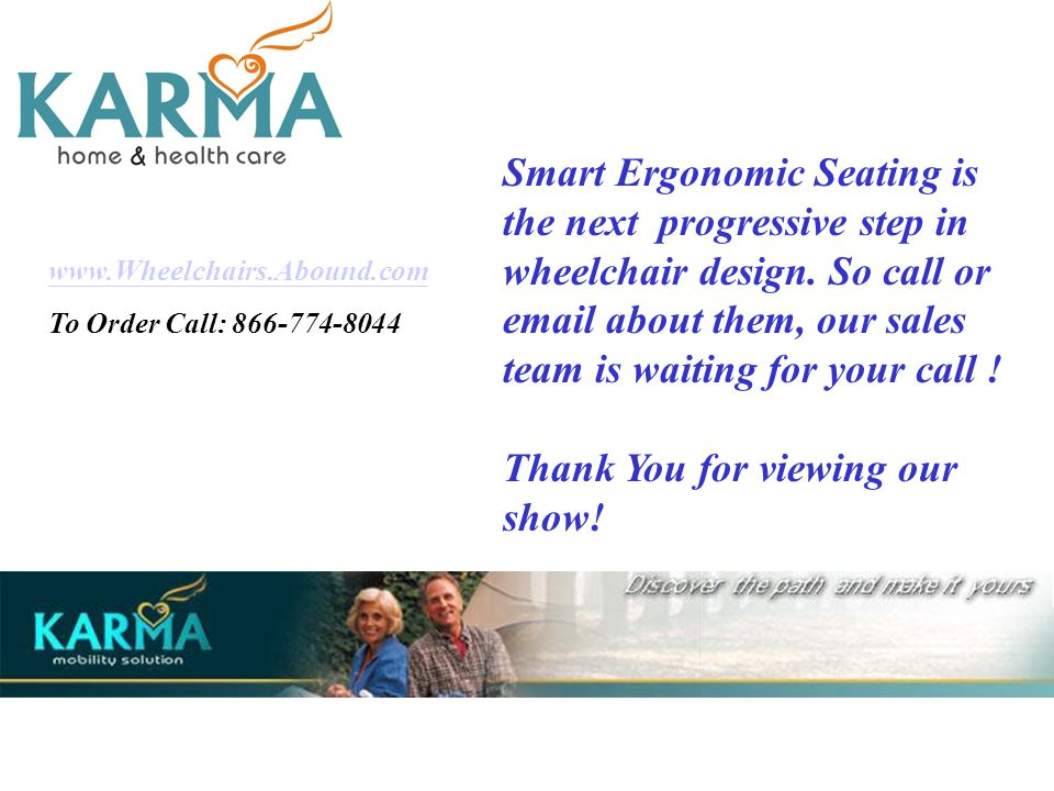 www.Wheelchairs.Abound.com To Order Call: 866-774-8044 Smart Ergonomic Seating is the next progressive step in wheelchair design.