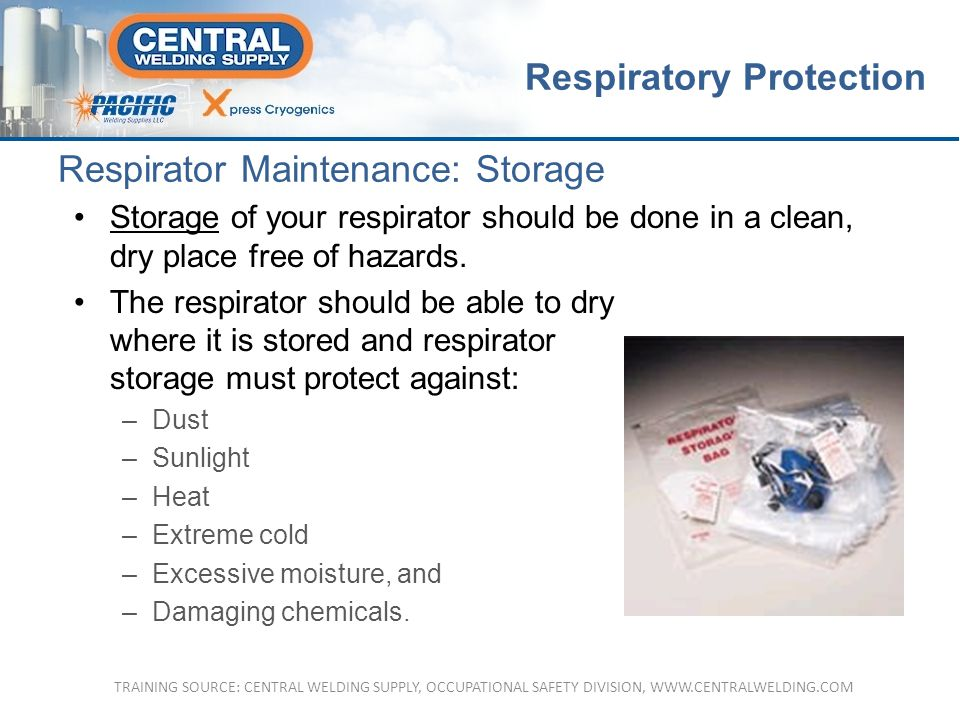 Respirator Maintenance: Storage Storage of your respirator should be done in a clean, dry place free of hazards.
