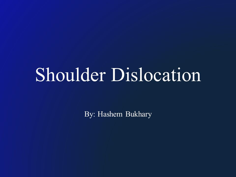 Shoulder Dislocation By: Hashem Bukhary