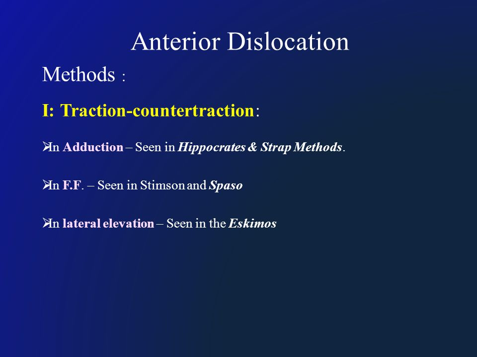 Anterior Dislocation Methods : I: Traction-countertraction:  In Adduction – Seen in Hippocrates & Strap Methods.  In F.F. – Seen in Stimson and Spas