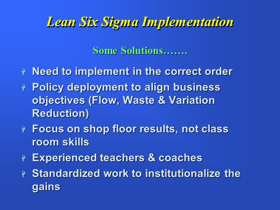 Lean Six Sigma Implementation H Only Six Sigma or Lean Implemented - big $ savings but money left on the table H Separate Six Sigma & Lean initiatives competing for best resources H Difficulty in sustaining the gain Historical Implementation Problems