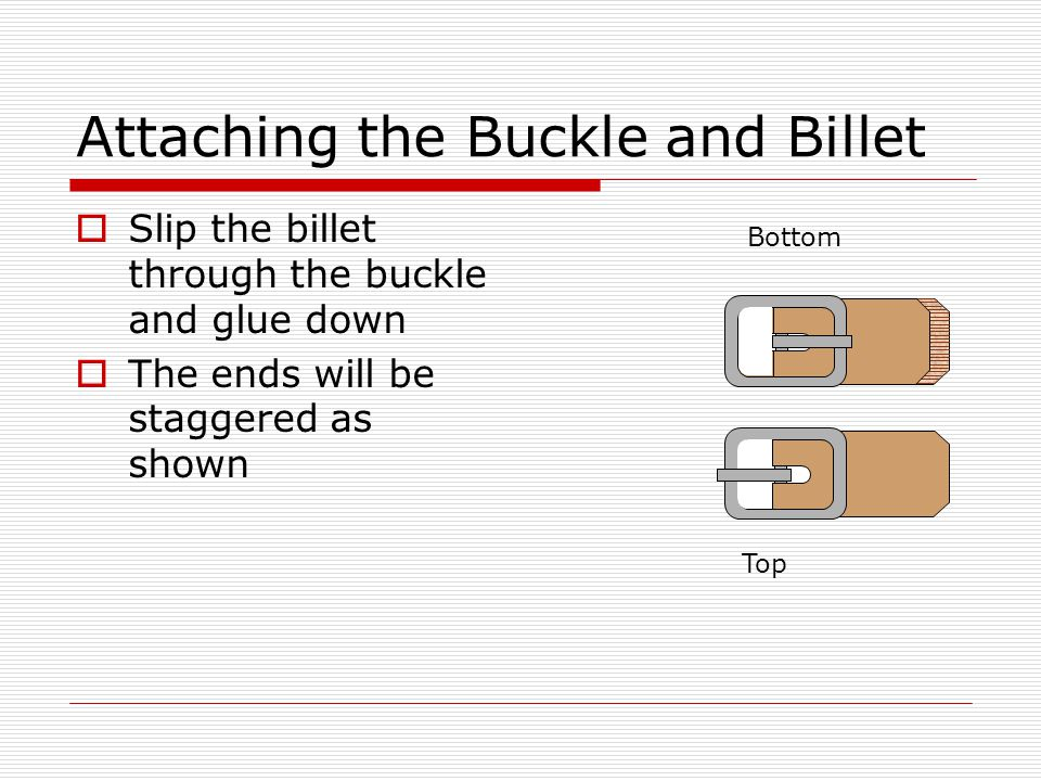 Attaching the Buckle and Billet  Place the billet on the strap so that the end of the buckle is 1/2 back from the edge of the strap  Once the billet is sewn to the strap the project is completed END