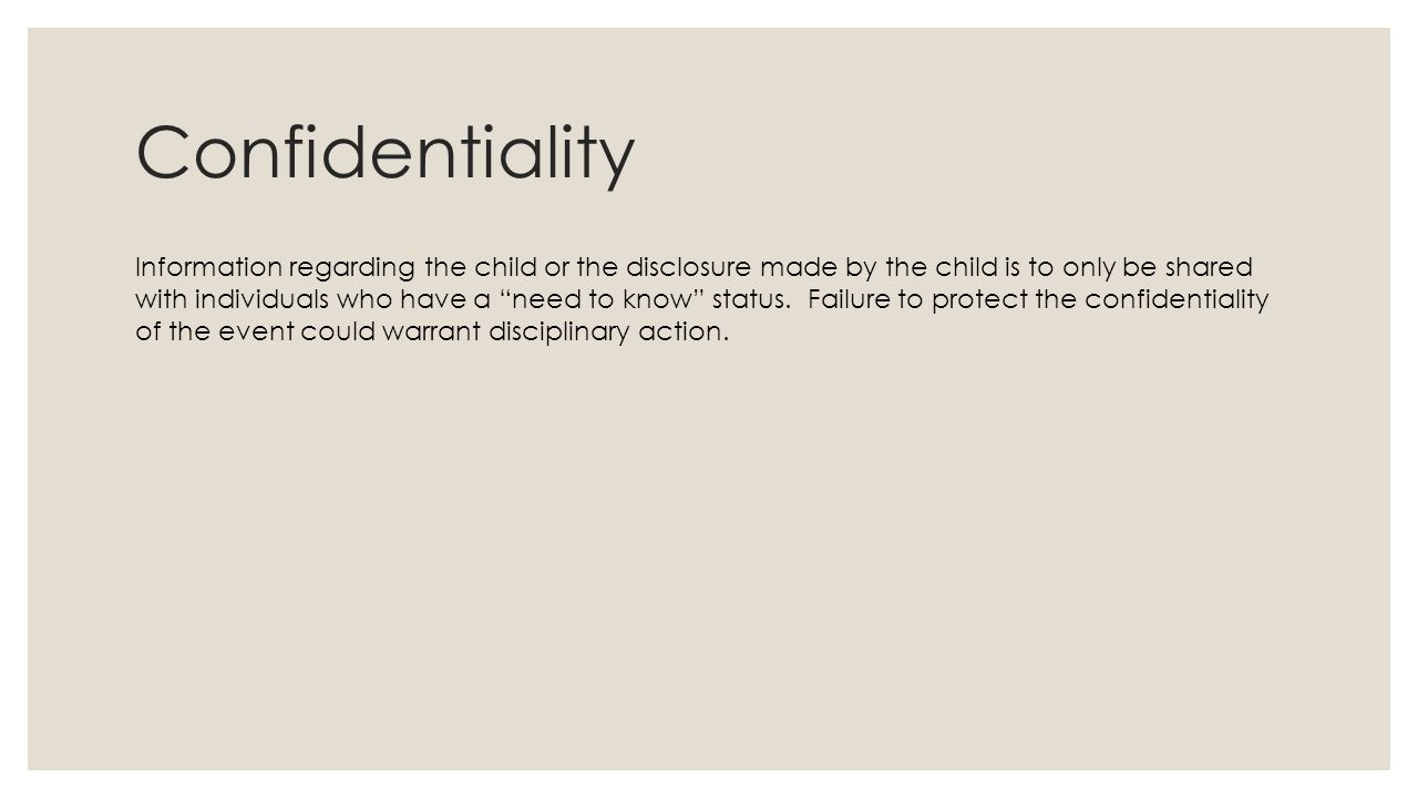 Confidentiality Information regarding the child or the disclosure made by the child is to only be shared with individuals who have a need to know status.