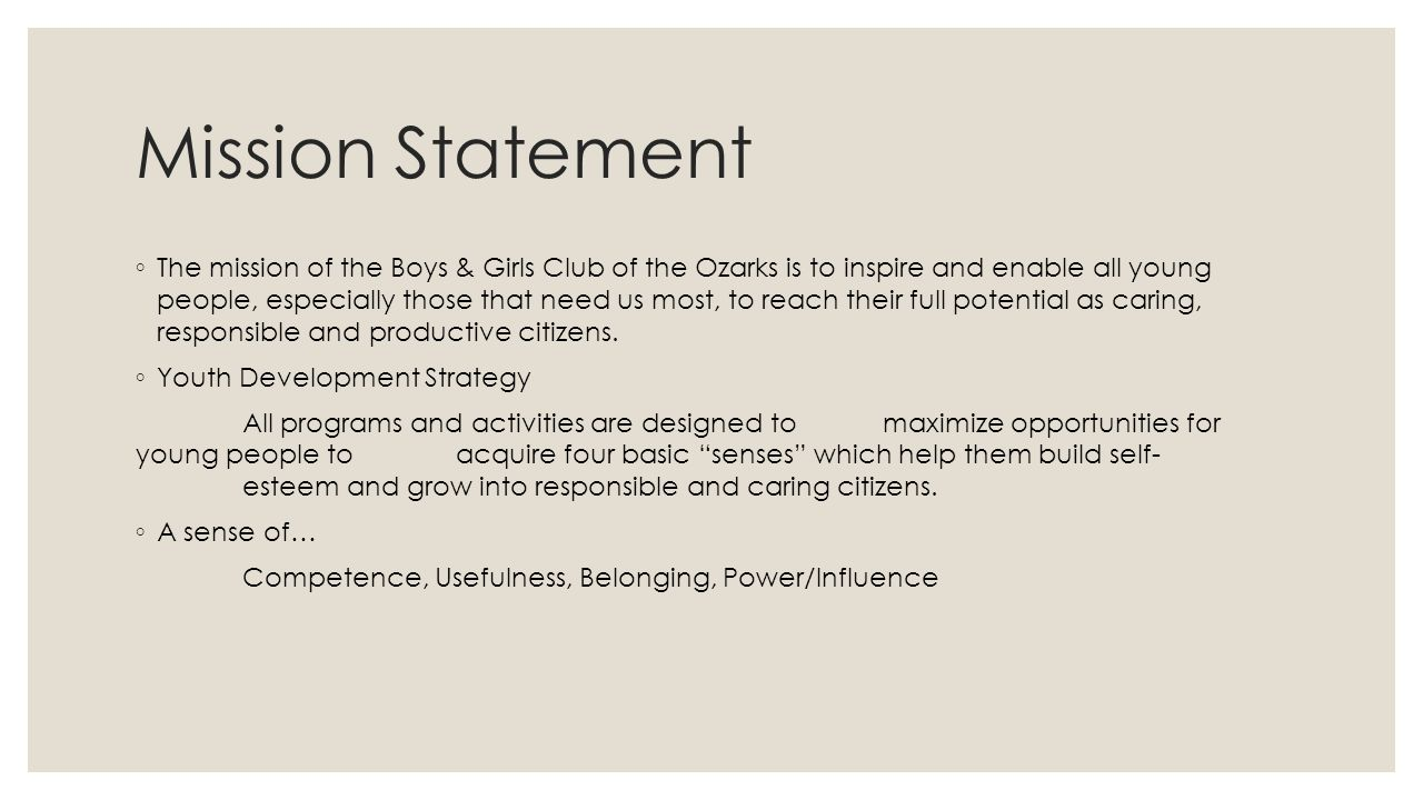 Mission Statement ◦ The mission of the Boys & Girls Club of the Ozarks is to inspire and enable all young people, especially those that need us most, to reach their full potential as caring, responsible and productive citizens.