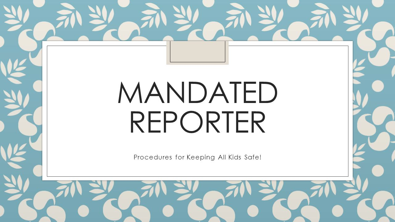 MANDATED REPORTER Procedures for Keeping All Kids Safe!