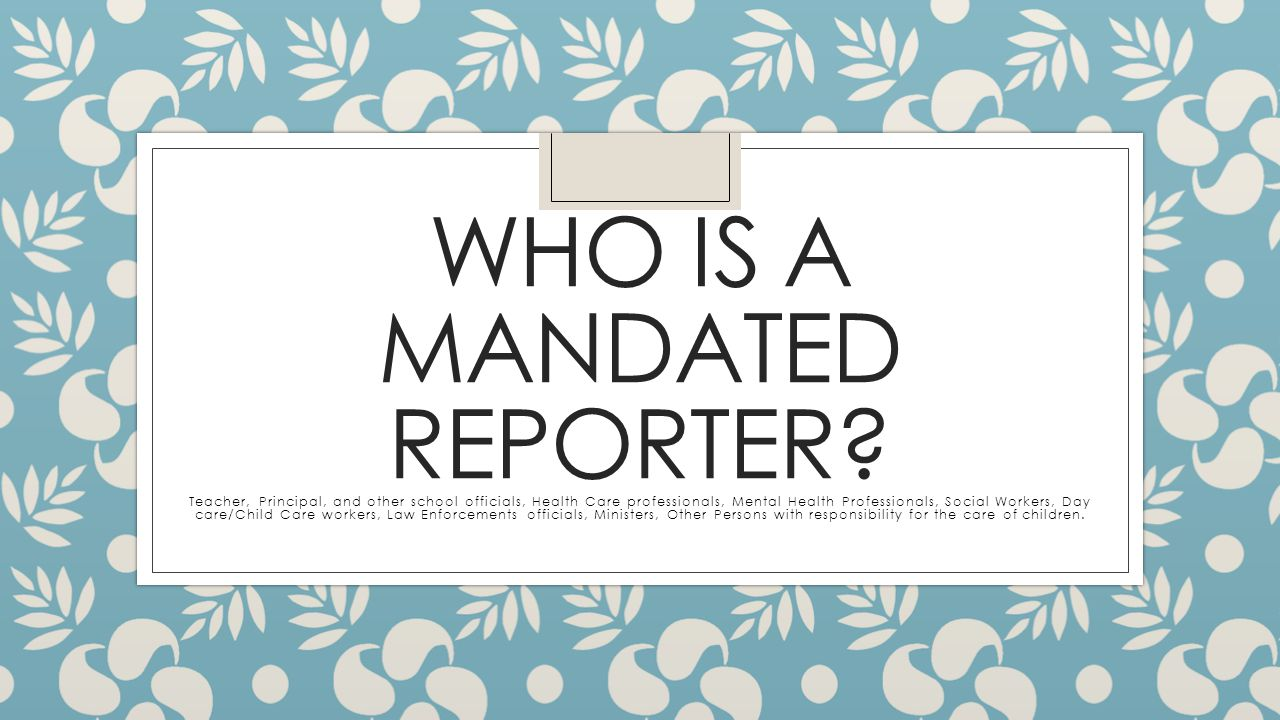 The Standard for Reporting ◦ If a mandated reporter has reasonable cause to suspect that a child has been or may be subjected to abuse or neglect, or observes a child being subjected to conditions or circumstances which would reasonably result in abuse or neglect, that person must immediately report or cause a report to be made to the Children's Division.