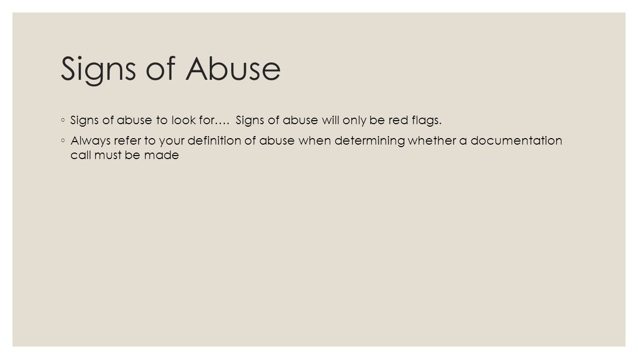 Signs of Abuse ◦ Signs of abuse to look for…. Signs of abuse will only be red flags.