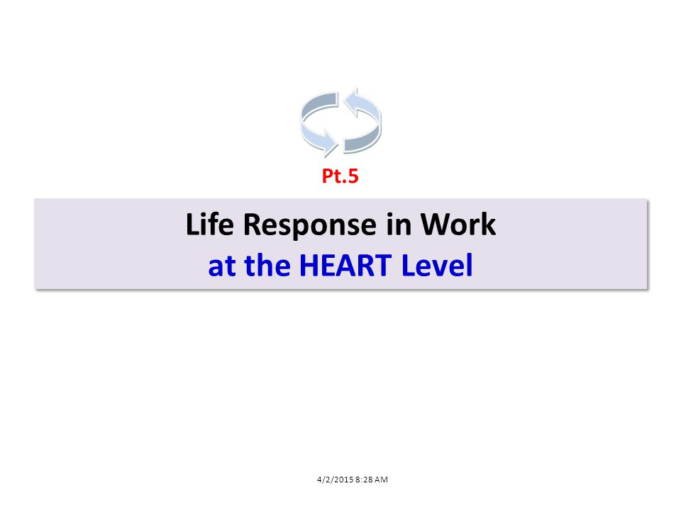 Life Response in Work at the HEART Level Life Response in Work at the HEART Level Pt.5 4/2/2015 8:28 AM