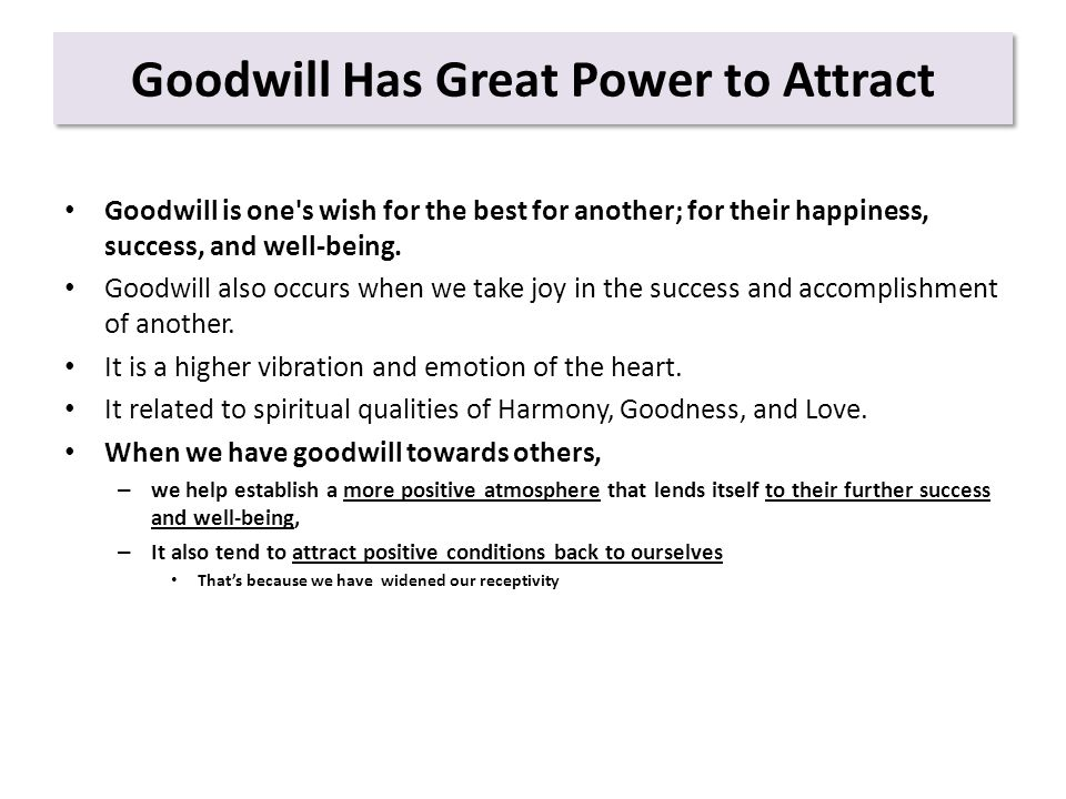 Goodwill Has Great Power to Attract Goodwill is one s wish for the best for another; for their happiness, success, and well-being.