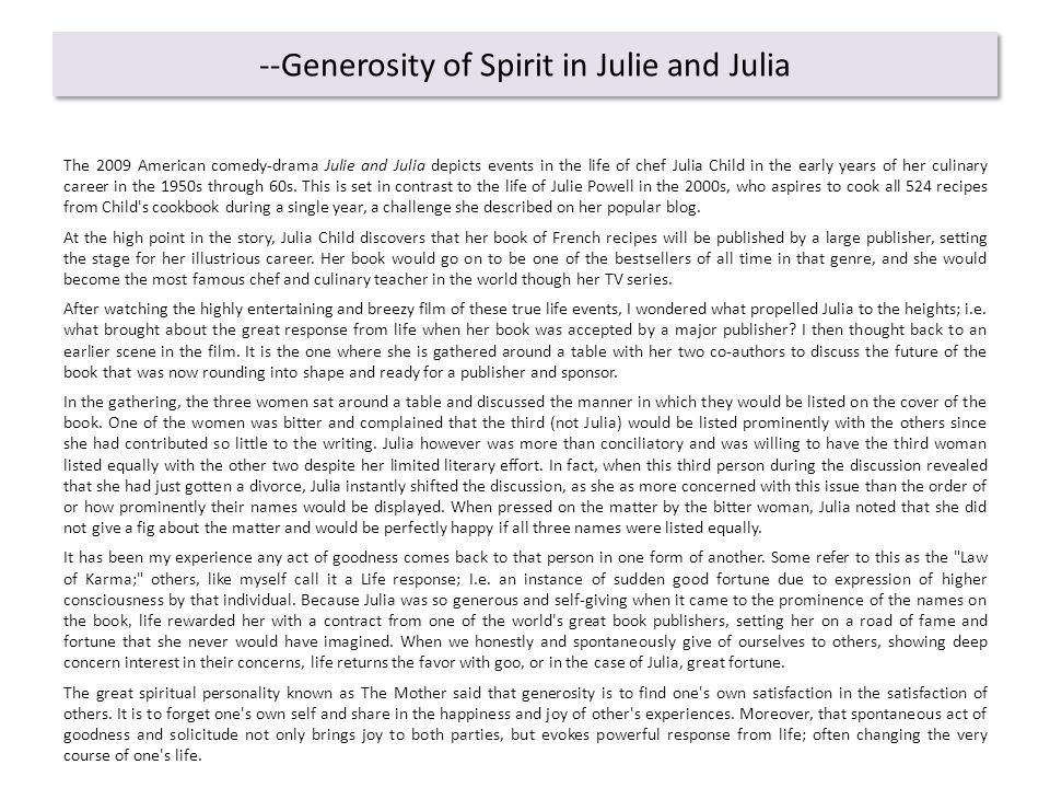 --Generosity of Spirit in Julie and Julia The 2009 American comedy-drama Julie and Julia depicts events in the life of chef Julia Child in the early years of her culinary career in the 1950s through 60s.