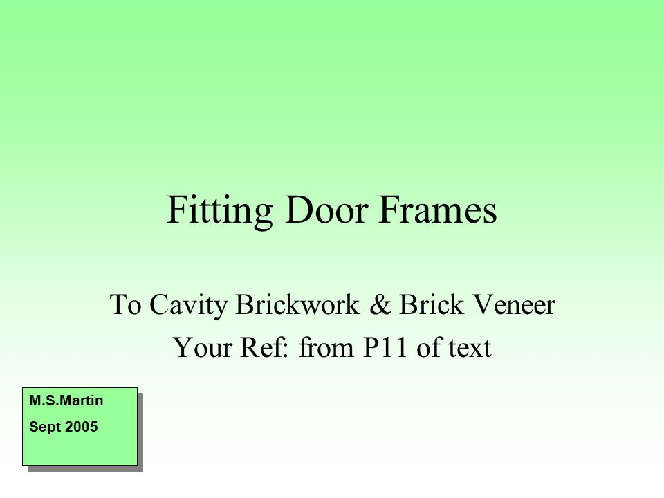 Fitting Door Frames To Cavity Brickwork & Brick Veneer Your Ref: from P11 of text M.S.Martin Sept 2005 M.S.Martin Sept 2005