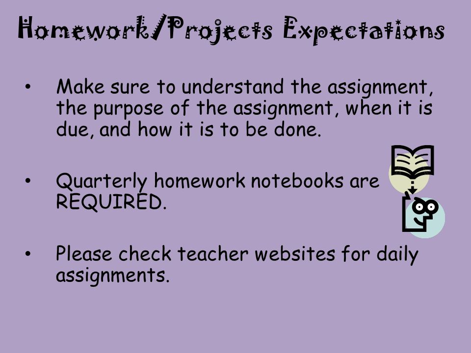 Homework/Projects Expectations Make sure to understand the assignment, the purpose of the assignment, when it is due, and how it is to be done.