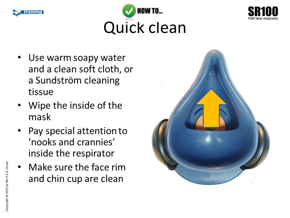 Quick clean Use warm soapy water and a clean soft cloth, or a Sundström cleaning tissue Wipe the inside of the mask Pay special attention to 'nooks and crannies' inside the respirator Make sure the face rim and chin cup are clean Copyright © 2013 by The S.E.A.