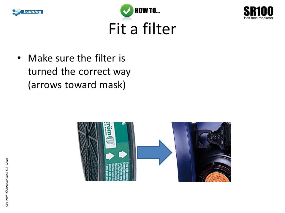 Fit a filter Make sure the filter is turned the correct way (arrows toward mask) Copyright © 2013 by The S.E.A.
