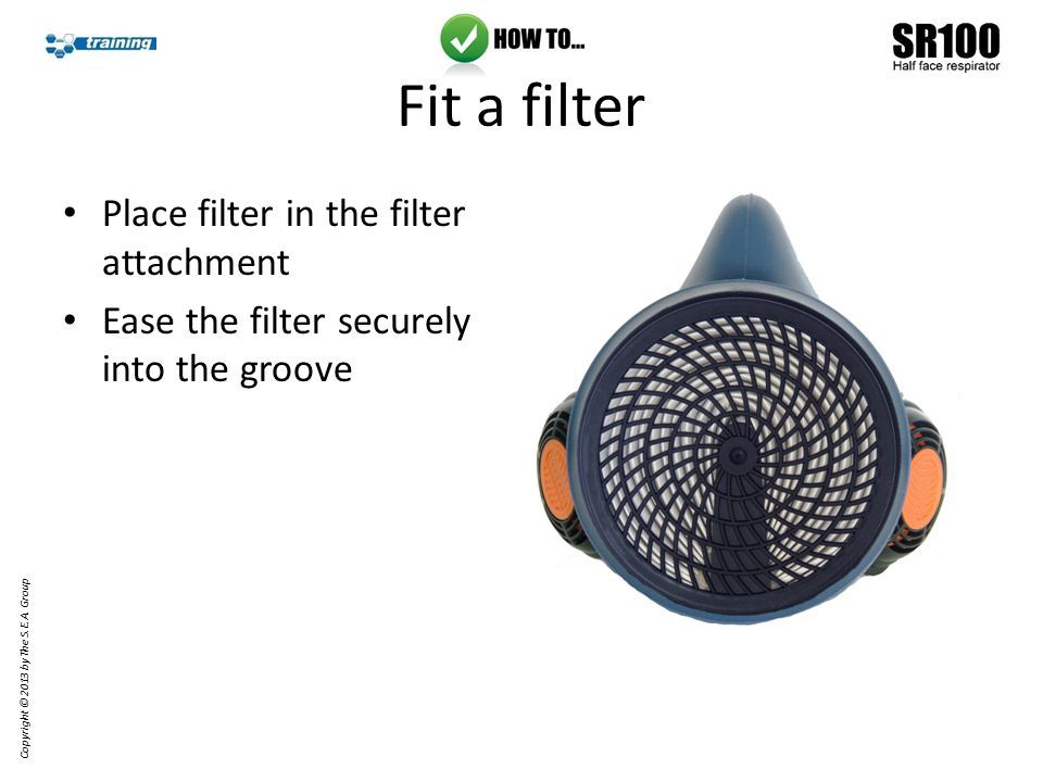 Fit a filter Place a pre-filter in the pre-filter holder Copyright © 2013 by The S.E.A. Group