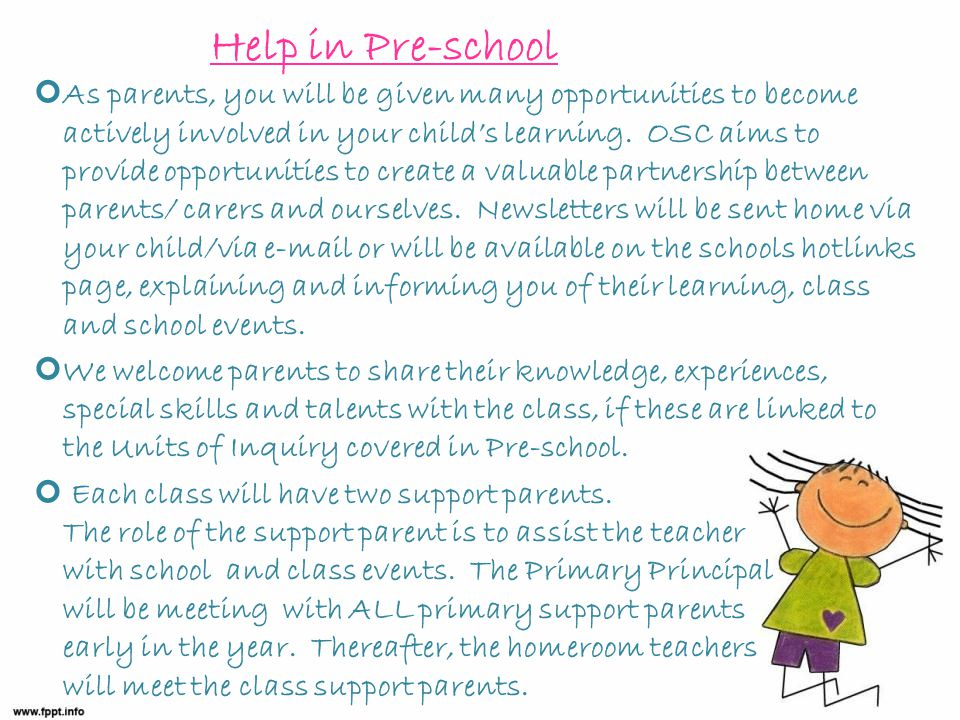 Help in Pre-school As parents, you will be given many opportunities to become actively involved in your child's learning.
