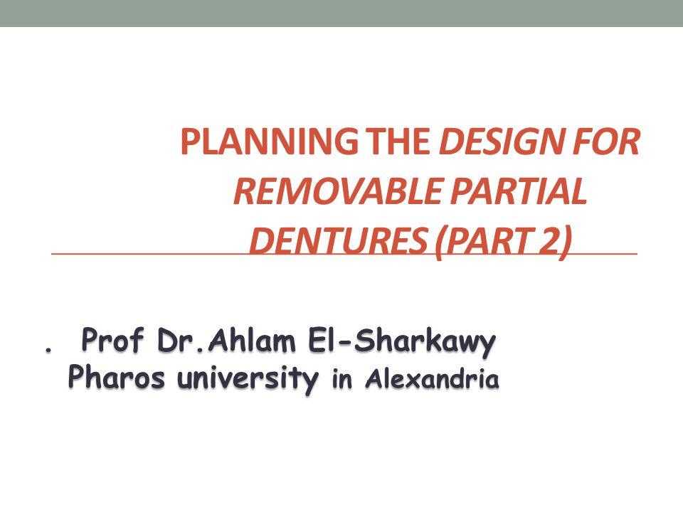 PLANNING THE DESIGN FOR REMOVABLE PARTIAL DENTURES (PART 2). Prof Dr.Ahlam El-Sharkawy Pharos university in Alexandria Pharos university in Alexandria