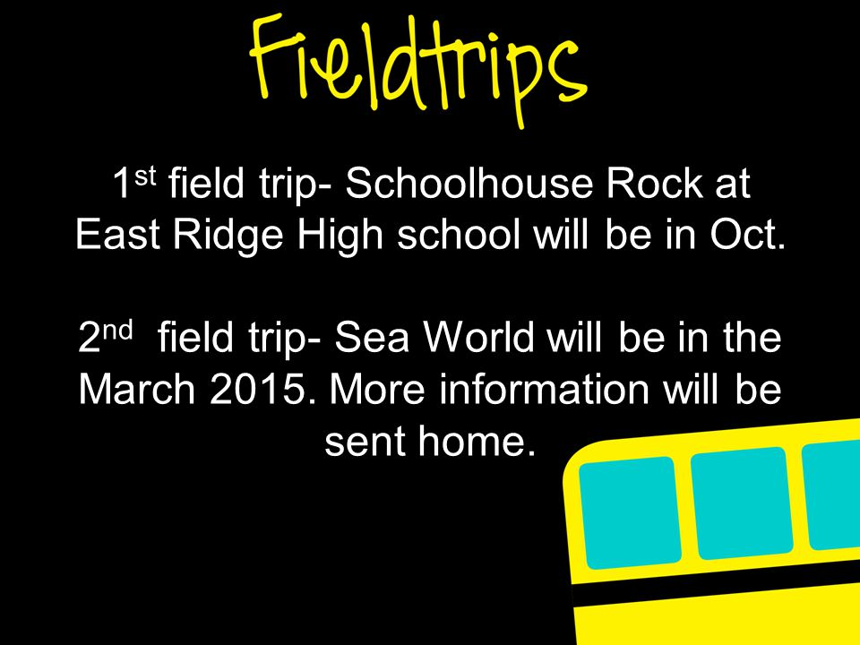1 st field trip- Schoolhouse Rock at East Ridge High school will be in Oct. 2 nd field trip- Sea World will be in the March 2015. More information wil