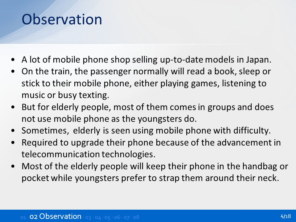 Relevance Personal items for people of all ages A sense of security for elderly Know and clarify the existing problems between elders and the use of mobile phone To help the elderly in using the phone in a more convenient way To improve the design and user interface of mobile phones To study the issue of the current design of mobile phones for elders Why it is difficult to use by elderly people 01 · 02 · 03 Relevance · 04 · 05 · 06 · 07 · 08 5/18