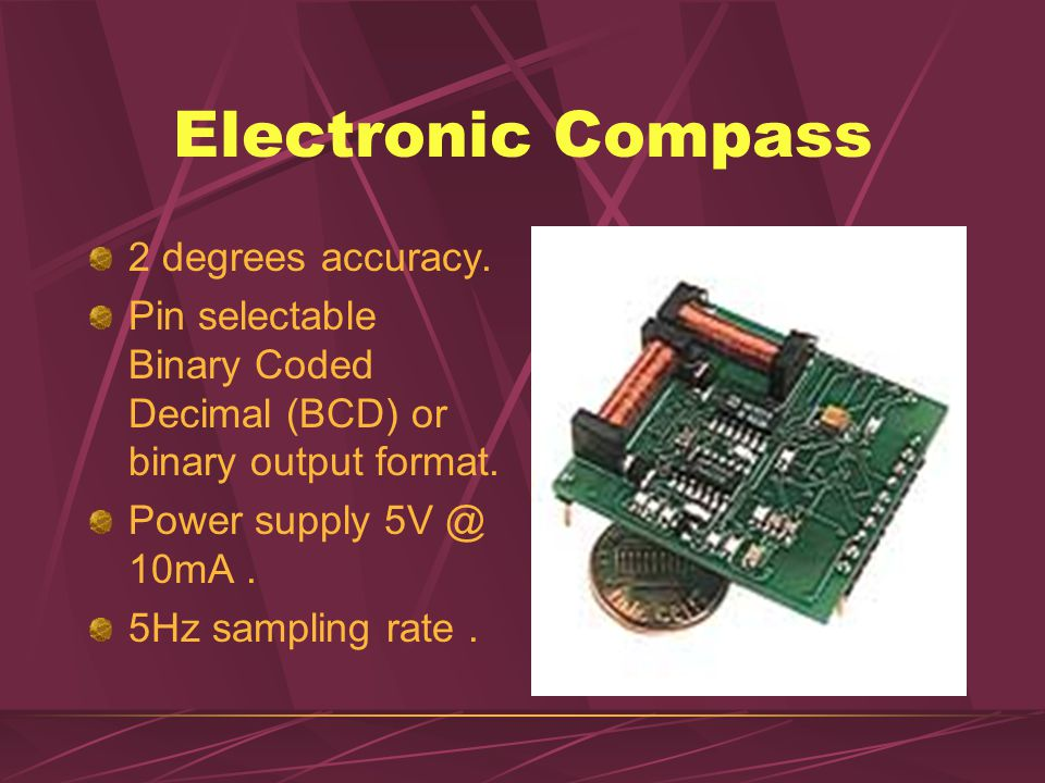 Electronic Compass 2 degrees accuracy. Pin selectable Binary Coded Decimal (BCD) or binary output format. Power supply 5V @ 10mA. 5Hz sampling rate.