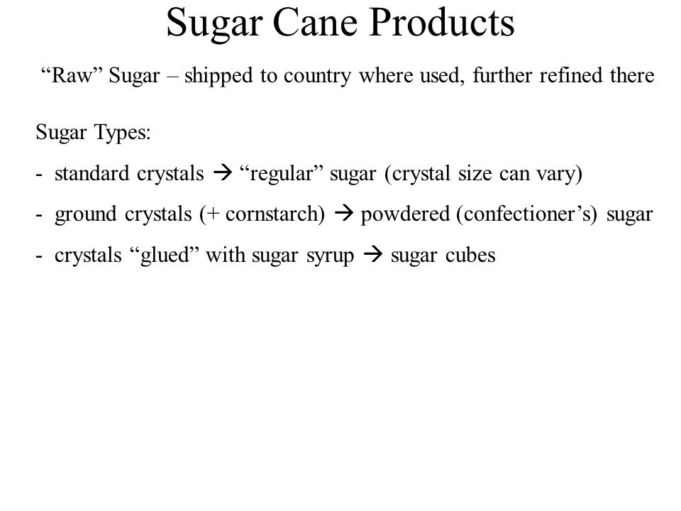 Sugar Cane Products Raw Sugar – shipped to country where used, further refined there Sugar Types: - standard crystals  regular sugar (crystal size can vary) - ground crystals (+ cornstarch)  powdered (confectioner's) sugar - crystals glued with sugar syrup  sugar cubes