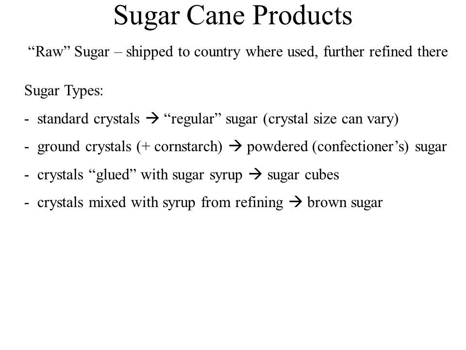 Sugar Cane Products Raw Sugar – shipped to country where used, further refined there Sugar Types: - standard crystals  regular sugar (crystal size can vary) - ground crystals (+ cornstarch)  powdered (confectioner's) sugar - crystals glued with sugar syrup  sugar cubes - crystals mixed with syrup from refining  brown sugar