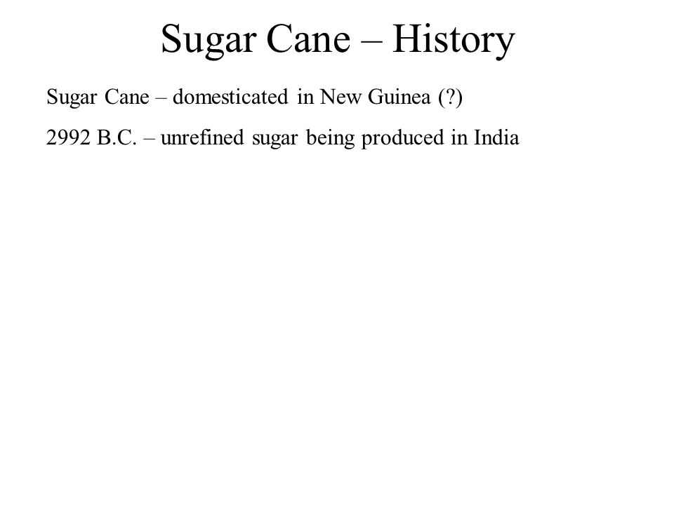 Sugar Cane – History Sugar Cane – domesticated in New Guinea (?) 2992 B.C. – unrefined sugar being produced in India