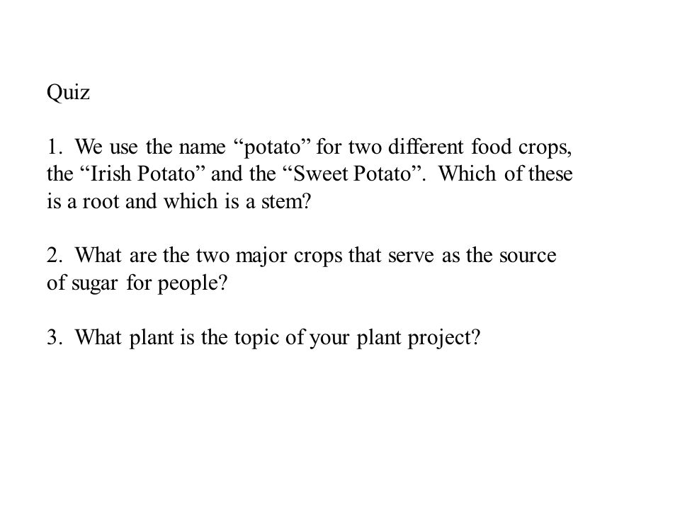 "1. We use the name ""potato"" for two different food crops, the ""Irish Potato"" and the ""Sweet Potato"". Which of these is a root and which is a stem? 2."