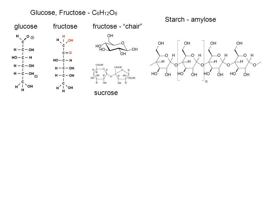 Glucose, Fructose - C 6 H 12 O 6 sucrose glucose fructose fructose - chair Starch - amylose