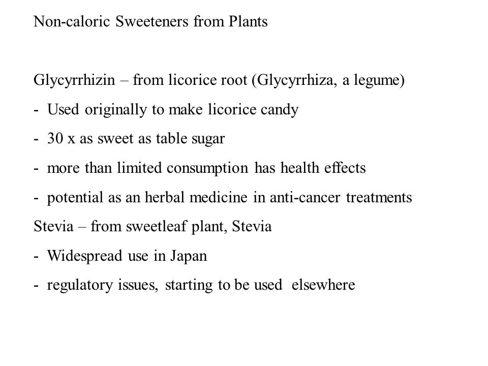 Non-caloric Sweeteners from Plants Glycyrrhizin – from licorice root (Glycyrrhiza, a legume) - Used originally to make licorice candy - 30 x as sweet as table sugar - more than limited consumption has health effects - potential as an herbal medicine in anti-cancer treatments Stevia – from sweetleaf plant, Stevia - Widespread use in Japan - regulatory issues, starting to be used elsewhere