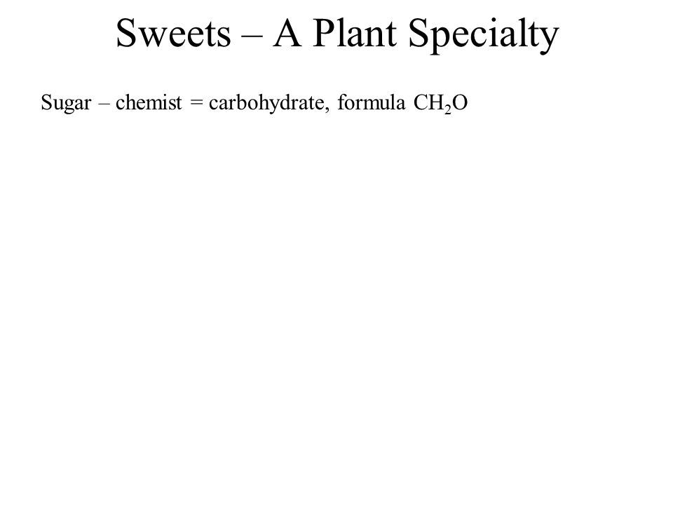 Sweets – A Plant Specialty Sugar – chemist = carbohydrate, formula CH 2 O - many chemicals included in this category