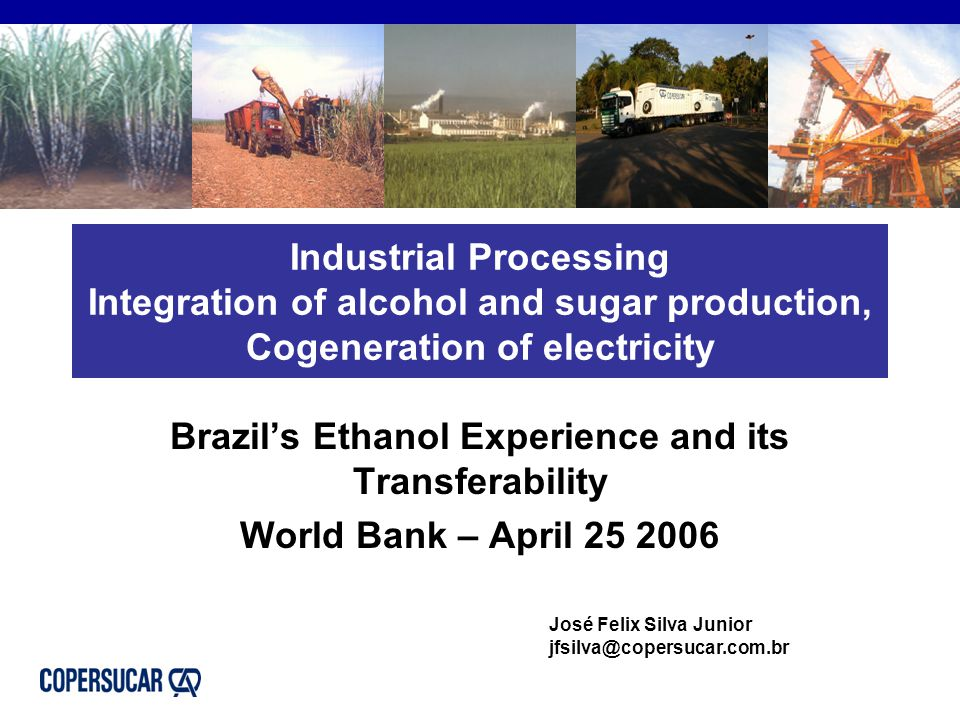Industrial Processing Integration of alcohol and sugar production, Cogeneration of electricity Brazil's Ethanol Experience and its Transferability World Bank – April 25 2006 José Felix Silva Junior jfsilva@copersucar.com.br