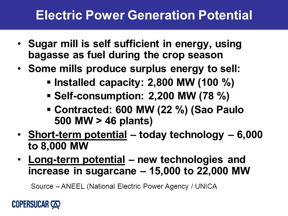 Electric Power Generation Potential Sugar mill is self sufficient in energy, using bagasse as fuel during the crop season Some mills produce surplus energy to sell:  Installed capacity: 2,800 MW (100 %)  Self-consumption: 2,200 MW (78 %)  Contracted: 600 MW (22 %) (Sao Paulo 500 MW > 46 plants) Short-term potential – today technology – 6,000 to 8,000 MW Long-term potential – new technologies and increase in sugarcane – 15,000 to 22,000 MW Source – ANEEL (National Electric Power Agency / UNICA