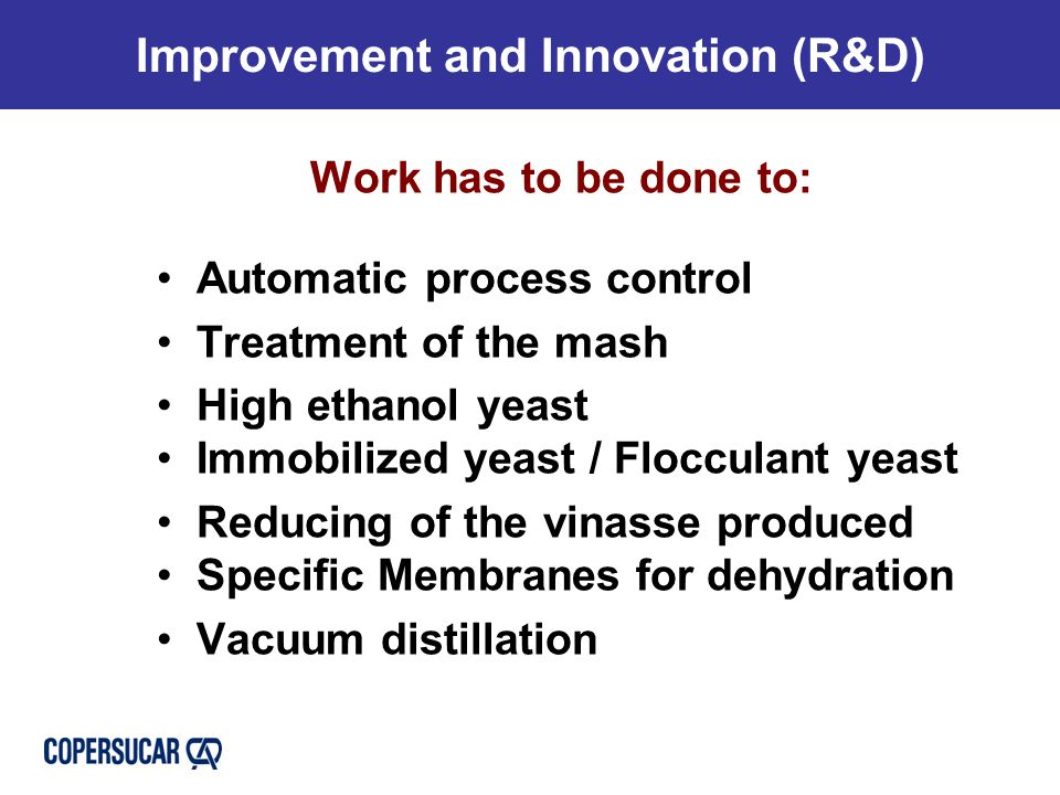 Improvement and Innovation (R&D) Work has to be done to: Automatic process control Treatment of the mash High ethanol yeast Immobilized yeast / Flocculant yeast Reducing of the vinasse produced Specific Membranes for dehydration Vacuum distillation