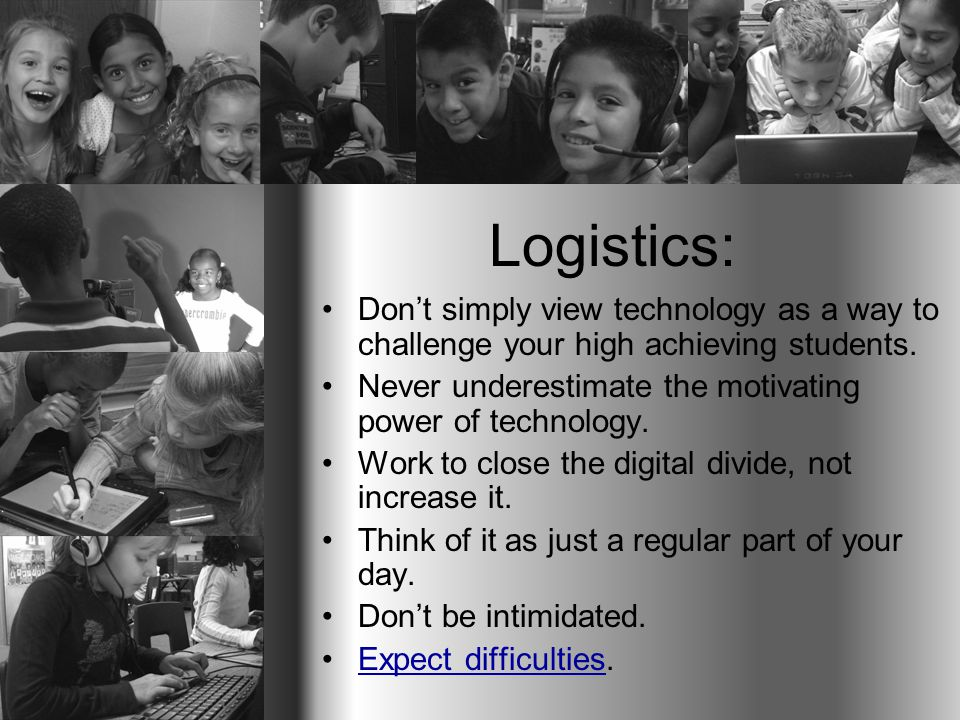 Logistics: Don't simply view technology as a way to challenge your high achieving students. Never underestimate the motivating power of technology. Wo