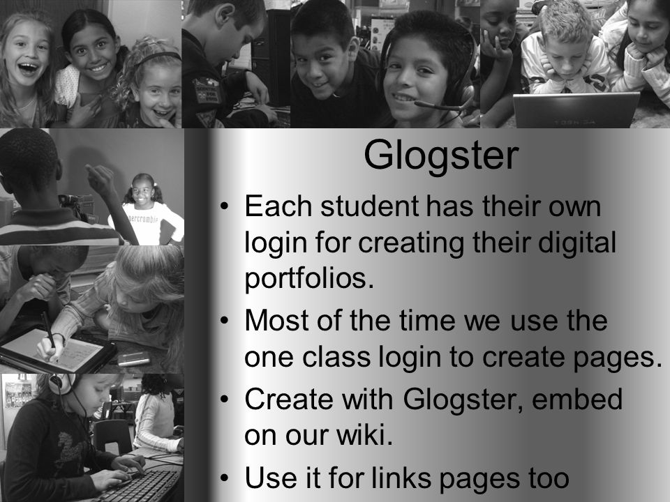 Glogster Each student has their own login for creating their digital portfolios. Most of the time we use the one class login to create pages. Create w