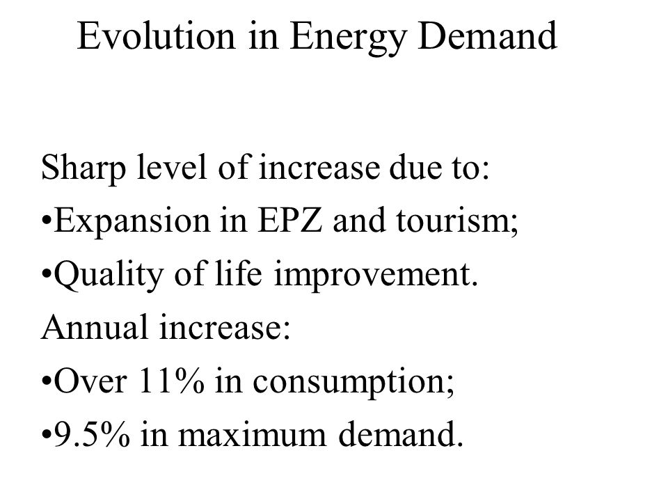 Evolution in Energy Demand Sharp level of increase due to: Expansion in EPZ and tourism; Quality of life improvement. Annual increase: Over 11% in con