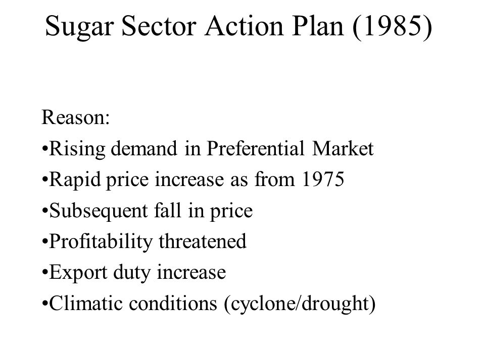 Sugar Sector Action Plan (1985) Reason: Rising demand in Preferential Market Rapid price increase as from 1975 Subsequent fall in price Profitability