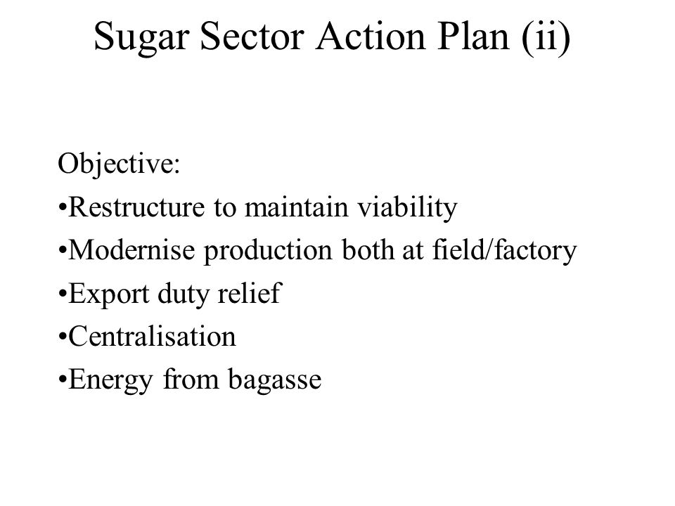 Sugar Sector Action Plan (ii) Objective: Restructure to maintain viability Modernise production both at field/factory Export duty relief Centralisatio