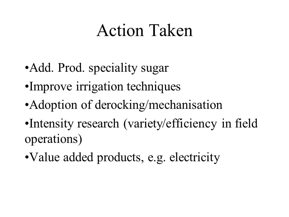 Action Taken Add. Prod. speciality sugar Improve irrigation techniques Adoption of derocking/mechanisation Intensity research (variety/efficiency in f