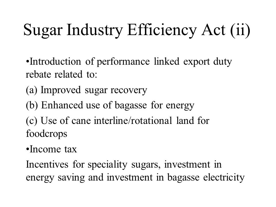 Sugar Industry Efficiency Act (ii) Introduction of performance linked export duty rebate related to: (a) Improved sugar recovery (b) Enhanced use of b